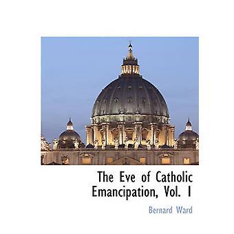 La veille de l'émancipation des catholiques Vol. 1 par Ward & Bernard
