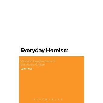 Everyday Heroism Victorian Constructions of the Heroic Civilian by Price & John