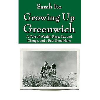 Growing Up Greenwich A Tale of Wealth Race Sex and Change and a Few Good Nuns by Ito & Sarah