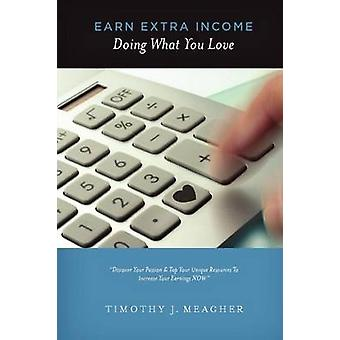 Earn Extra Income Doing What You Love by Meagher & Timothy Joseph