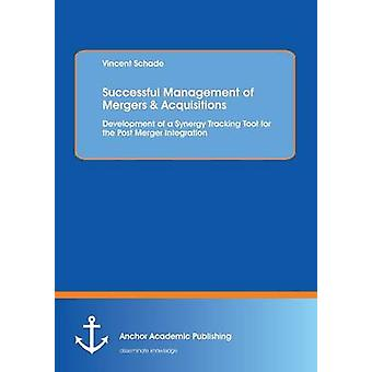Successful Management of Mergers  Acquisitions Development of a Synergy Tracking Tool for the Post Merger Integration by Schade & Vincent