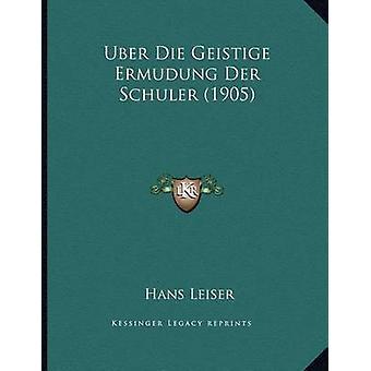Uber Die Geistige Ermudung Der Schuler (1905) by Hans Leiser - 978116