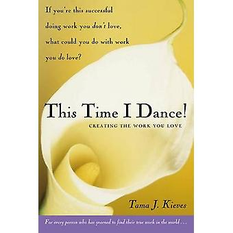 This Time I Dance! - Creating the Work You Love by Tama J Kieves - 978