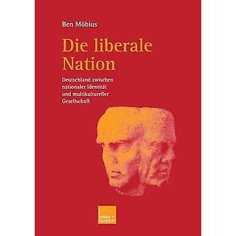 Die liberale Nation  Deutschland zwischen nationaler Identitt und multikultureller Gesellschaft by Mbius & Ben