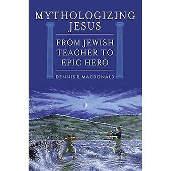 Mythologisierung Jesus - von jüdischen Lehrer zu epischen Helden von Dennis R. Ma