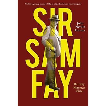 Sir Sam Fay - Railway Manager Elite by John Neville Greaves - 97819113