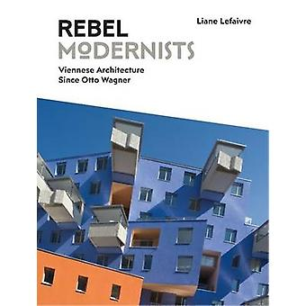 Rebel Modernists - Architecture in Vienna Since Otto Wagner - 2017 by L