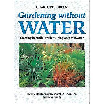 Gardening Without Water: Creating Beautiful Gardens Using Only Rainwater