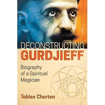 Deconstructing Gurdjieff: Biography of a Spiritual Magician (Hardback)