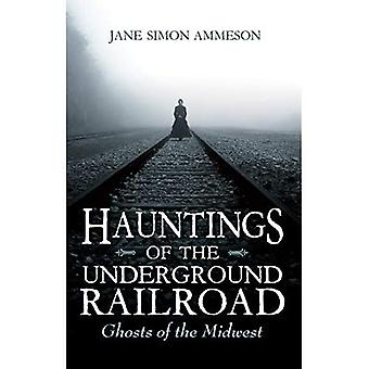 Hauntings of the Underground Railroad: Ghosts� of the Midwest
