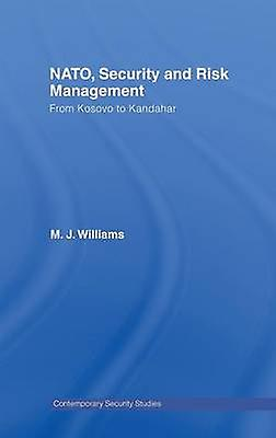 NATO Security and Risk Management  From Kosovo to Khandahar by Williams & M.J.