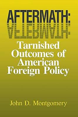 Aftermath Tarnished Outcomes of American Foreign Policy by Montgomery & John D.
