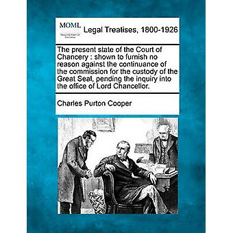 The present state of the Court of Chancery  shown to furnish no reason against the continuance of the commission for the custody of the Great Seal pending the inquiry into the office of Lord Chancel by Cooper & Charles Purton