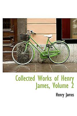 Collected Works of Henry James Volume 2 by James & Henry