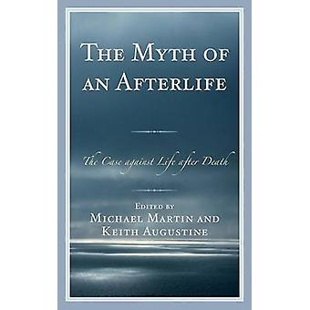 Myth of an Afterlife The Case Against Life After Death by Martin & Michael