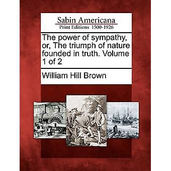 The power of sympathy or The triumph of nature founded in truth. Volume 1 of 2 by Brown & William Hill