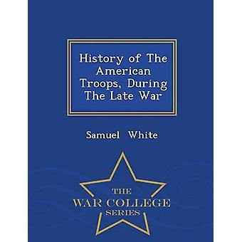 History of The American Troops During The Late War  War College Series by White & Samuel