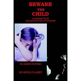 Beware the Child A Journey with Adolescent Sex Offenders by Lakey & Joyce F.