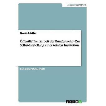 ffentlichkeitsarbeit der Bundeswehr  Zur Selbstdarstellung einer  totalen Institution by Schfer & Jrgen