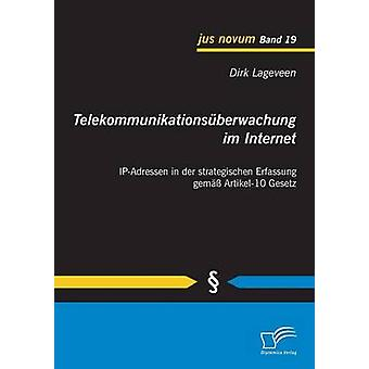 Telekommunikationsuberwachung Im Internet IPAdressen in Der Strategischen Erfassung Gemass Artikel10 Gesetz by Lageveen & Dirk