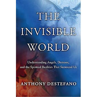 The Invisible World - Understanding Angels - Demons - and the Spiritua