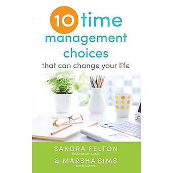 Ten Time Management Choices That Can Change Your Life by Sandra Felto
