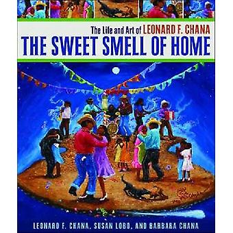 The Sweet Smell of Home - The Life and Art of Leonard F. Chana by Leon