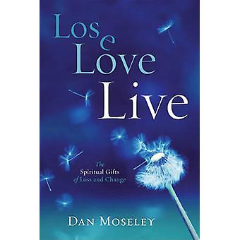 Lose - Love - Live - The Spiritual Gifts of Loss and Change by Dan Mos