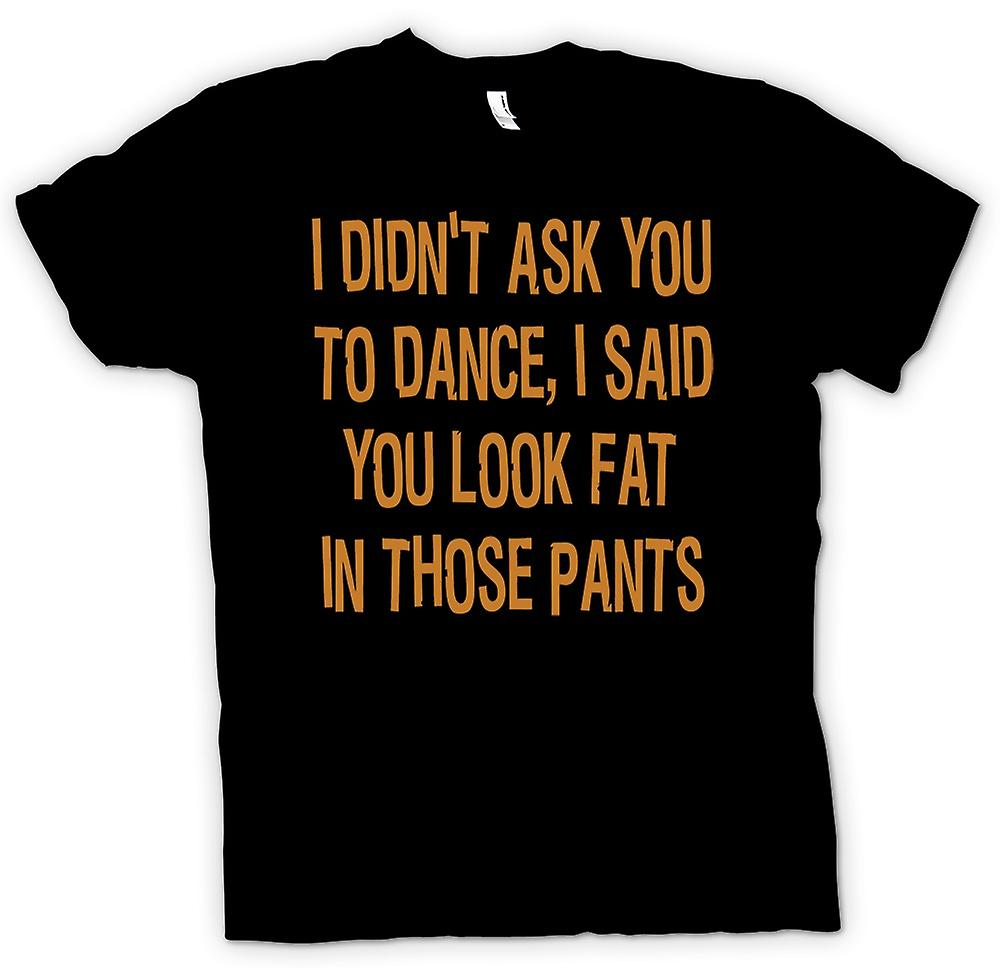Mens T-shirt - Didn�t ask you to dance, said u look fat in those pants
