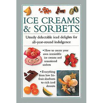 Ice Creams & Sorbets - Utterly Delectable Iced Delights for All-year-r