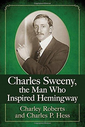 Charles Sweeny - the Man Who Inspirouge Hemingway by Charley Roberts -