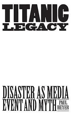 TITANIC LEGACY Disaster as Media Event and Myth by Heyer & Paul