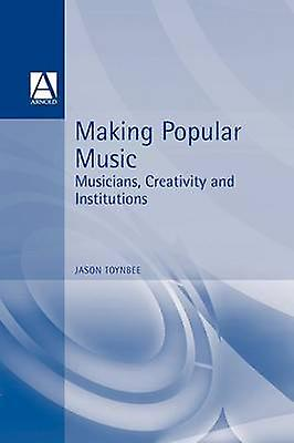 Making Popular Music Musicians Creativity and Institutions by Toynbee & Jason