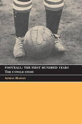 Football The First Hundrouge Years  The Untold Story by Harvey & Adrian