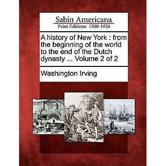 A history of New York  from the beginning of the world to the end of the Dutch dynasty ... Volume 2 of 2 by Irving & Washington