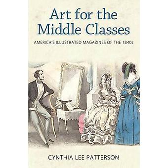 Art for the Middle Classes Americas Illustrated Magazines of the 1840s by Patterson & Cynthia Lee