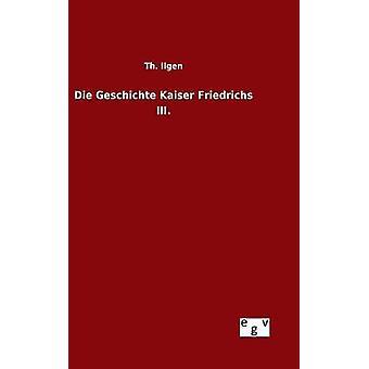 Die Geschichte Kaiser Friedrichs III. by Ilgen & Th.