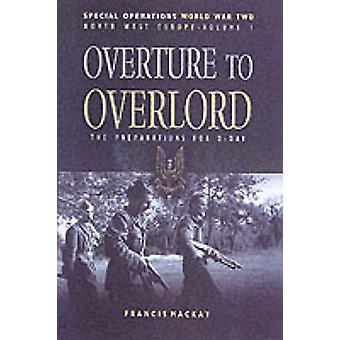 Overture to Overlord - The Preparations for D-day by Francis MacKay -
