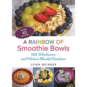 A Rainbow of Smoothie Bowls - 100 Wholesome and Vibrant Blended Creati