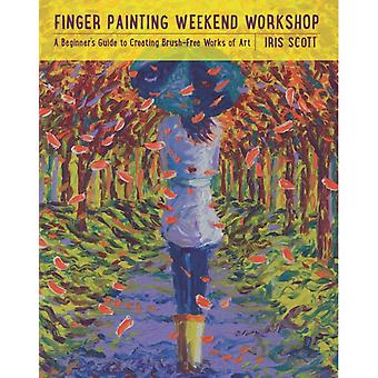 Finger Painting Weekend Workshop: A Beginner's Guide to Creating Brush-Free Works of Art (Flexibound) by Scott Iris
