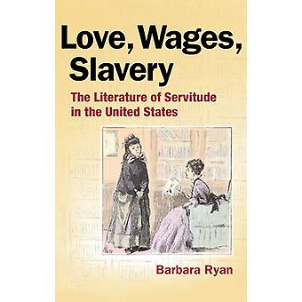 Love - Wages - Slavery - The Literature of Servitude in the United Sta