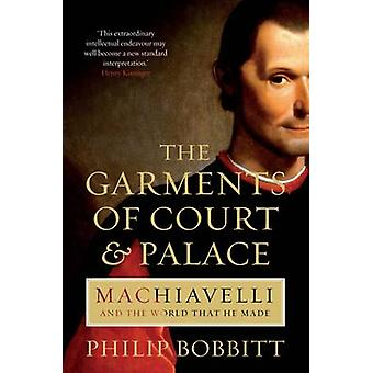 The Garments of Court and Palace - Machiavelli and the World That He M