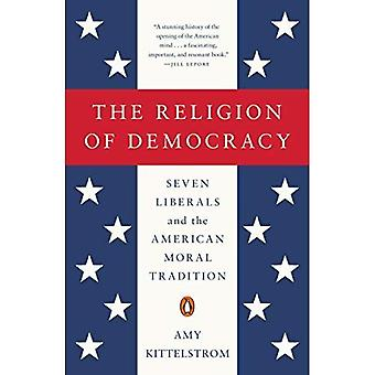 Religion of Democracy, The : Seven Liberals and the American Moral Tradition (The Penguin History of American...