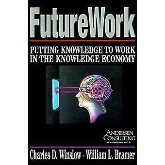 FutureWork Putting Knowledge to Work in the Knowledge Economy by Winslow & Charles D.