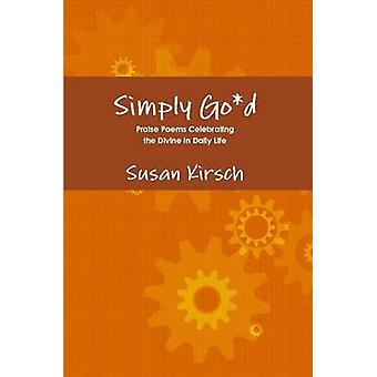 Simply God  Praise Poems Celebrating the Divine in Daily Life by Kirsch & Susan