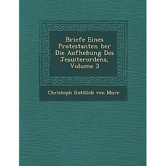 Briefe Eines Protestanten Ber Die Aufhebung Des Jesuiterordens Volume 3 di Christoph Gottlieb Von Murr