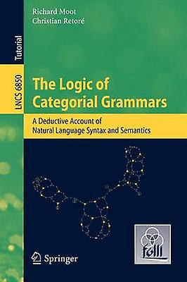 The Logic of Categorial Grammars A Deductive Account of Natural Language Syntax and Sehommetics by Moot & Richard