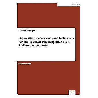 Organisationsentwicklungsmanahmen in der strategischen Personalplanung von Schlsselkompetenzen by Metzger & Markus