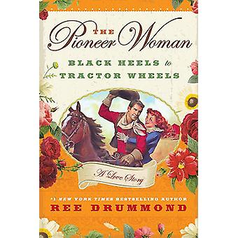 The Pioneer Woman - Black Heels to Tractor Wheels - A Love Story by Ree