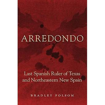 Arredondo - Last Spanish Ruler of Texas and Northeastern New Spain by